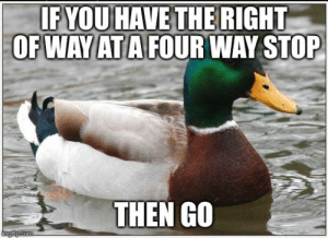 I know you're trying to be nice, but you'll screw up traffic.: IF YOU HAVE THE RIGHT  OFWAYATAFOUR WAY STOP  THEN GO I know you're trying to be nice, but you'll screw up traffic.