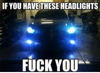 Fuck You, Fucking, and Memes: IF YOU HAVE THESE HEADLIGHTS  FUCK YOU