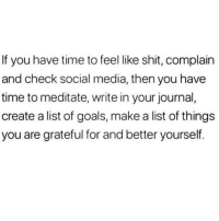 Goals, Shit, and Social Media: If you have time to feel like shit, complain  and check social media, then you have  time to meditate, write in your journal,  create a list of goals, make a list of things  you are grateful for and better yourself.