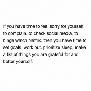 https://t.co/0Uq8Fqu9nm: If you have time to feel sorry for yourself,  to complain, to check social media, to  binge watch Netflix, then you have time to  set goals, work out, prioritize sleep, make  a list of things you are grateful for and  better yourself. https://t.co/0Uq8Fqu9nm