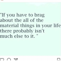 """Memes, The All, and 🤖: """"If you have to brag  about the all of the  material things in your life  there probably isn't  much else to it. Shout out to all those who still brag about material items in 2017, the world as we know it is being destroying but please tell me more about your designer bag or you car... chakabars"""