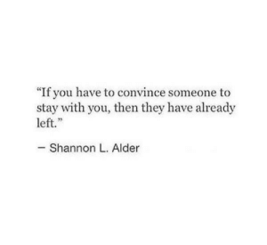 "They, You, and Stay: ""If you have to convince someone to  stay with you, then they have already  left.""  Shannon L. Alder"