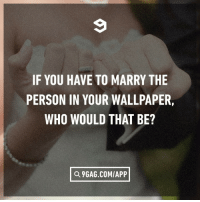 9gag, Dank, and Wallpaper: IF YOU HAVE TO MARRY THE  PERSON IN YOUR WALLPAPER,  WHO WOULD THAT BE?  Q 9GAG.COM/APP Please provide a screenshot to prove it.