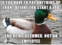 You, Customer, and This: IF YOU HAVE TO PAY ANYTHING UP  FRONT BEFORE YOU  START AJOB  YOURE A CUSTOMER, NOT AN  EMPLOYEE Too many people learn this the hard way