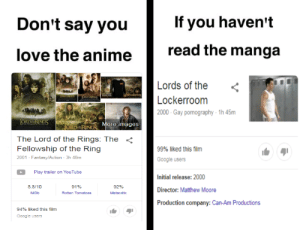 Anime, Google, and Love: If you haven't  Don't say you  read the manga  love the anime  Lords of the  KORD RNCS  RDRNS  Lockerroom  2000- Gay pormography 1h 45m  ORDAERINGS  ORD RINGS More images  The Lord of the Rings: The <  Fellowship of the Ring  99% liked this film  2001 - Fantasy/Action 3h 48m  Google users  Play trailer on YouTube  Initial release: 2000  8.8/10  91%  92%  Director: Matthew Moore  Metacritic  IMDD  Rotten Tomatoes  Production company: Can-Am Productions  94% liked this film  Google users Y`all mind if I use a dead meme ?