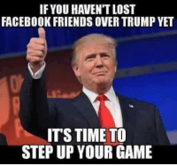 Trump: IF YOU HAVEN'T LOST  FACEBOOK FRIENDS OVER TRUMP YET  IT'S TIME TO  STEP UP YOUR GAME