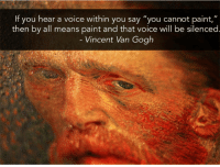 "Tumblr, Vincent Van Gogh, and Blog: If you hear a voice within you say ""you cannot paint,""  then by all means paint and that voice will be silenced  Vincent Van Gogh <p><a href=""http://great-quotes.tumblr.com/post/158744881612/if-you-hear-a-voice-within-vincent-van-gogh"" class=""tumblr_blog"">great-quotes</a>:</p>  <blockquote><p>""If you hear a voice within…"" - Vincent Van Gogh [640x481]<br/><br/><a href=""http://cool-quotes.net/"">MORE COOL QUOTES!</a></p></blockquote>"