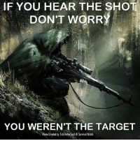 boom :) sr: IF YOU HEAR THE SHOT.  DON'T WORRY  YOU WEREN'T THE TARGET  Meme Created by Tom Retterbush Survival Watch boom :) sr