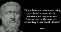 "Beard, Memes, and Roommate: ""If you hear your roommate using  your beard trimmer in the  bathroom but they come out  looking exactly the same you  should buy a new beard trimmer""  - Plato <p>Roomates a girl via /r/memes <a href=""http://ift.tt/2qcGgLN"">http://ift.tt/2qcGgLN</a></p>"
