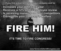 """Memes, Reviews, and The State: If you hire a man to manage your company and he  Increases your debt each year.  Receives a 12% on his employee review  ls receiving money from your competitors.  Disregards your companys welfare.  You  FIRE HIM!  IT'S TIME TO FIRE CONGRESS!  www.TermLimitsforUSCongress.com Sign our petition here! We CAN impose term limits without Congress' approval! 🎯🎯http://termlimitsforuscongress.com/e-petition.html 🎯🎯  People keep saying """"Vote them out.""""  Guess what?  It doesn't work!  Between the power of the parties and the money, we just sent 96% of them BACK TO DC, even though 60% of Americans said they wanted to FIRE EVERY MEMBER OF CONGRESS before the 2014 mid-term elections!  If we're going to FIRE THEM, we NEED TERM LIMITS!  With the second option of Article 5, the people and the States can supersede the authority of Congress, adding a Term Limits Amendment to the Constitution. And, Congress has no authority to stop it. Become involved! Sign the petition! Volunteer to help collect signatures, even if only a single page (15 signatures). With YOUR help, we can make this happen!  FAQs about Term Limits for US Congress: https://www.facebook.com/notes/term-limits-for-us-congress/frequently-asked-questions-everything-you-could-possibly-want-to-know-about-our-/740304855991599"""
