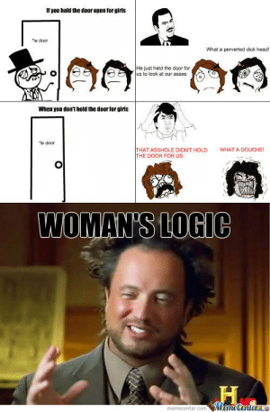 Woman Logic Memes. Best Collection of Funny Woman Logic Pictures: If you hold the door open for girls  le door  What a perverted dick head  He just held the door for  us to look at our asses  When you don't hold the door for girls  le door  WHAT A DOUCHE!  THAT ASSHOLE DIONT HOLD  THE DOOR FOR US  WOMAN'S LOGIC Woman Logic Memes. Best Collection of Funny Woman Logic Pictures