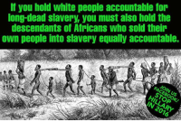 PASS THIS ON to PISS OFF the social justice warriors! Cold Dead Hands: If you hold white people accountable for  long-dead slavery, you must also hold the  descendants of Africans who sold their  own people into slavery equaly accountable.  FACEBOOK  STOP  IN 2016 PASS THIS ON to PISS OFF the social justice warriors! Cold Dead Hands
