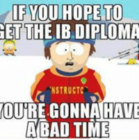 Bad Time: If YOU HOPE TO  GET THE IB DIPLOMA  NSTRUCTC  OURRE GONNA HAVE  A BAD TIME
