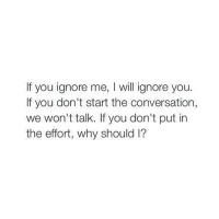 ignore me: If you ignore me, I will ignore you.  If you don't start the conversation,  we won't talk. If you don't put in  the effort, why should l?