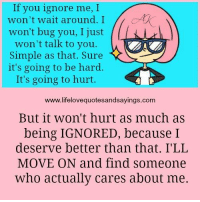 If you ignore me, I  won't wait around. I  won't bug you, I just  won't talk to you.  Simple as that. Sure  it's going to be hard.  It's going to hurt.  www.lifelovequotesandsayings.com  But it won't hurt as much as  being IGNORED, because I  deserve better than that. I'LL  MOVE ON and find someone  Who actually cares about me.