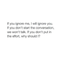 Ohhh Shit √: If you ignore me, will ignore you  If you don't start the conversation,  we won't talk. If you don't put in  the effort, why should l? Ohhh Shit √