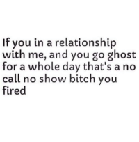 No Call No Show: If you in a relationship  with me, and you go ghost  for a whole day that's a no  call no show bitch you  fired