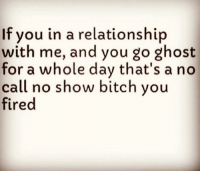 lmao 😂😂💀😂😂... raggedybitch 🖕🏽😂✌🏽😤💯: If you in a relationship  with me, and you go ghost  for a whole day that's a no  call no show bitch you  fired lmao 😂😂💀😂😂... raggedybitch 🖕🏽😂✌🏽😤💯