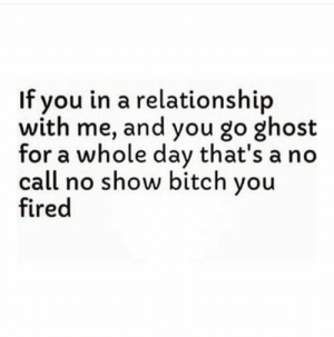 Pinterest: ✨@MelaninMamiii ✨: If you in a relationship  with me, and you go ghost  for a whole day that's a no  call no show bitch you  fired Pinterest: ✨@MelaninMamiii ✨