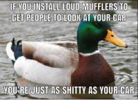 Car, You, and Install: IF YOU INSTALL LOUD MUFFLERS  GET PEOPLE TO LOOK AT YOUR CAR  TO  MOU'RE JUST AS SHITTY AS YOUR CAR VROOOOOM