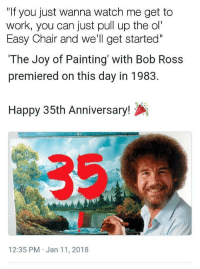 "<p>Turned my whole day around when I saw this</p>: ""If you just wanna watch me get to  work, you can just pull up the ol""  Easy Chair and we'l get started""  The Joy of Painting with Bob Ross  premiered on this day in 1983.  Happy 35th Anniversary!  12:35 PM Jan 11, 2018 <p>Turned my whole day around when I saw this</p>"