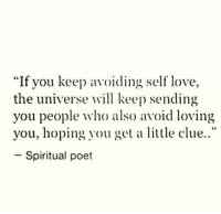 """Love, Universe, and Clue: """"If you keep a  the universe will keep sending  you people who also avoid loving  you, hoping you get a little clue..""""  -Spiritual poet  voiding self love."""
