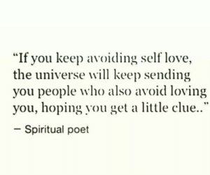 "self love: ""If you keep avoiding self love,  the universe will keep sending  you people who also avoid loving  you, hoping you get a little clue..""  -spiritual poet"