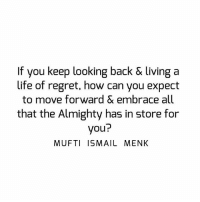 Tag • Share • Like If you keep looking back & living a life of regret, how can you expect to move forward & embrace all that the Almighty has in store for you? muftimenk muftimenkfanpage muftimenkreminders Follow: @muftimenkofficial Follow: @muftimenkreminders: If you keep looking back & living a  life of regret, how can you expect  to move forward & embrace all  that the Almighty has in store for  you?  MUFTI ISMAIL MENK Tag • Share • Like If you keep looking back & living a life of regret, how can you expect to move forward & embrace all that the Almighty has in store for you? muftimenk muftimenkfanpage muftimenkreminders Follow: @muftimenkofficial Follow: @muftimenkreminders