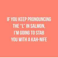 "~Nutzy~: IF YOU KEEP PRONOUNCING  THE ""L"" IN SALMON  I'M GOING TO STAB  YOU WITH A KAH-NIFE ~Nutzy~"