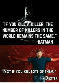"Batman, Memes, and Dexter: ""IF You KILCA KILLER, THE  NUMBER OF KILLERS IN THE  WORLD REMAINS THE SAME.""  BATMAN  ""NOT IF YOU KILL LOTs oF THEM,""  DEXTER"