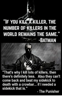 "Memes, Punisher, and 🤖: ""IF YOU KILCAKILLER, THE  NUMBER OF KILLERS IN THE  WORLD REMAINS THE SAME.""  BATMAN  ""That's why I kill lots of killers, then  there's definitely less. Also they can't  come back and beat my sidekick to  death with a crowbar... if I needed a  sidekick that is.""  The Punisher Silk Spectre"