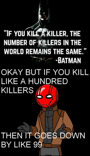 "Batman, Tumblr, and Blog: ""IF YOU KILL A KILLER, THE  NUMBER OF KILLERS IN THE  WORLD REMAINS THE SAME.""  -.--BATMAN   OKAY BUT IF YOU KILL  LIKE A HUNDRED  KILLERS l  THEN IT GOES DOWN  BY LIKE 99 beardedsith: cheeze225:  I agree with both these statements immensely.   I totally had to do the thing"