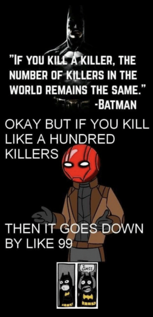 """Lol: """"IF YOU KILL A KILLER, THE  NUMBER OF KILLERS IN THE  WORLD REMAINS THE SAME.""""  -BATMAN  OKAY BUT IF YOU KILL  LIKE A HUNDRED  KILLERS  THEN IT GOES DOWN  BY LIKE 99  Evess Lol"""