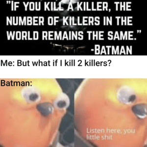 "I'm just asking: ""IF YOU KILL A KILLER, THE  NUMBER OF KILLERS IN THE  WORLD REMAINS THE SAME.""  -BATMAN  Me: But what if I kill 2 killers?  Batman:  Listen here, you  little shit I'm just asking"