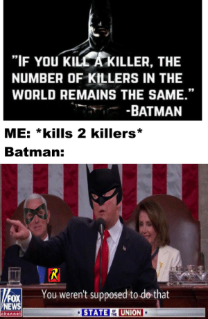 "union: ""IF YOU KILL A KILLER, THE  NUMBER OF KILLERS IN THE  WORLD REMAINS THE SAME.""  -BATMAN  ME: *kills 2 killers  Batman:  R  You weren't supposed to do that  FOX  NEWS  STATE  UNION  OF  THE  channel"