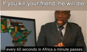 wow never knew that: If you kill your friend, he will die  every 60 seconds in Africa a minute passes wow never knew that