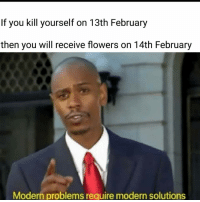 kill yourself: If you kill yourself on 13th February  then you will receive flowers on 14th February  Modern problems require modern solutions