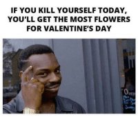 Yup . @scorpiorising_: IF YOU KILL YOURSELF TODAY  YOU'LL GET THE MOST FLOWERS  FOR VALENTINE'S DAY Yup . @scorpiorising_