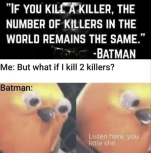 "Or more: ""IF YOU KILLA KILLER, THE  NUMBER OF KILLERS IN THE  WORLD REMAINS THE SAME.'  -BATMAN  Me: But what if I kill 2 killers?  Batman:  Listen here, you  little shit Or more"