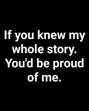 Proud Of Me: If you knew my  whole story.  You'd be proud  of me.