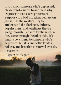 Memes, Stephen, and The Weather: If you know someone who's depressed  please resolve never to ask them why.  Depression isn't a straightforward  response to a bad situation; depression  just is, like the weather. Try to  understand the blackness, lethargy,  hopelessness, and loneliness they're  going through. Be there for them when  they come through the other side. It's  hard to be a friend to someone who's  depressed, but it is one of the kindest  noblest, and best things you will ever do.  Stephen Fry  Type 'Yes' if agree.  Life Learned <3