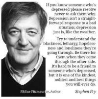 Straight Forward: If you know someone who's  depressed please resolve  never to ask them why.  Depression isn't a straight  forward response to a bad  situation; depression  just is, like the weather.  Try to understand the  blackness, lethargy, hopeless  ness and loneliness they're  going through. Be there for  them when they come  through the other side.  It's hard to be a friend to  someone who's depressed,  but it is one of the kindest,  noblest and best things  you will ever do.  FB/Sue Fitzmaur  ce, Author  Stephen Fry