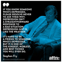Bad, Memes, and Stephen: IF YOU KNOW SOMEONE  WHO'S DEPRESSED  PLEASE RESOLVE NEVER  TO ASK THEM WHY.  DEPRESSION ISN'T  A STRAIGHTFORWARD  RESPONSE TO  A BAD SITUATION;  DEPRESSION JUST IS,  LIKE THE WEATHER.  IT'S HARD TO BE  A FRIEND TO SOMEONE  WHO'S DEPRESSED  BUT IT IS ONE OF  THE KINDEST, NOBLEST,  AND BEST THINGS  YOU WILL EVER DO  Stephen Fry  attn:  自WIKIMEDIA COMMONS/MARCO RAAPHORST Something to remember.