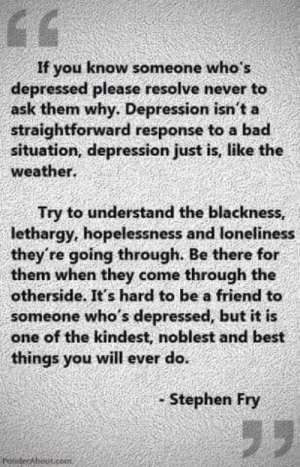 Bad, Memes, and Stephen: If you know someone who's  depressed please resolve never to  ask them why. Depression isn't a  straightforward response to a bad  situation, depression just is, like the  weather.  Try to understand the blackness,  lethargy, hopelessness and loneliness  they're going through. Be there for  them when they come through the  otherside. It's hard to be a friend to  someone who's depressed, but it is  one of the kindest, noblest and best  things you will ever do  Stephen Fry  Ponde Aboiticoon