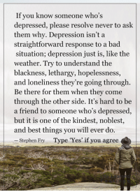 "Memes, Stephen, and Depression: If you know someone who's  depressed, please resolve never to ask  them why. Depression isn't a  straightforward response to a bad  situation; depression just is, like the  weather. Try to understand the  blackness, lethargy, hopelessness  and loneliness they're going through  Be there for them when they come  through the other side. It's hard to be  a friend to someone who's depressed,  but it is one of the kindest, noblest,  and best things you will ever do.  Stephen Fry  Type ""Yes"" if you agree <3 #LifeLearnedFeelings"