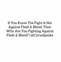 Arguing, Memes, and Shade: If You Know The Fight Is Not  Against Flesh & Blood, Then  Why Are You Fighting Against  Flesh & Blood? @CyrusSpeaks Repost @cyrusspeaks ・・・ Less arguing, less gossiping, less throwing shade, less being petty, less insults, less bitterness....and more prayer! praying fasting