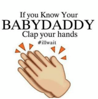 👏👏👏😂😂😂: If you Know Your  BABY DADDY  Clap your hands  👏👏👏😂😂😂