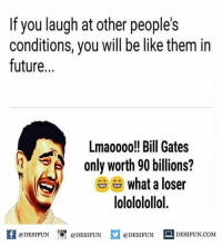 Twitter: BLB247 Snapchat : BELIKEBRO.COM belikebro sarcasm meme Follow @be.like.bro: If you laugh at other people's  conditions, you will be like them in  future...  Lmaooo0!! Bill Gates  only worth 90 billions?  What a loser  lolololollol.  fDESIFUNDESIUND  @DESIFUN  @DESIFUN  @DESIFUNDESIFUN.COM Twitter: BLB247 Snapchat : BELIKEBRO.COM belikebro sarcasm meme Follow @be.like.bro