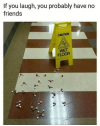 Friends, Memes, and 🤖: If you laugh, you probably have no  friends  CAUTION  FLOOR