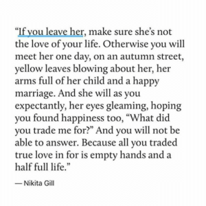 """Found on Facebook posted by a very recently single woman: """"If you leave her, make sure she's not  the love of your life. Otherwise you will  meet her one day, on an autumn street,  yellow leaves blowing about her, her  arms full of her child and a happy  marriage. And she will as you  expectantly, her eyes gleaming, hoping  you found happiness too, """"What did  you trade me for?"""" And you will not be  able to answer. Because all you traded  true love in for is empty hands and a  half full life.""""  - Nikita Gill Found on Facebook posted by a very recently single woman"""